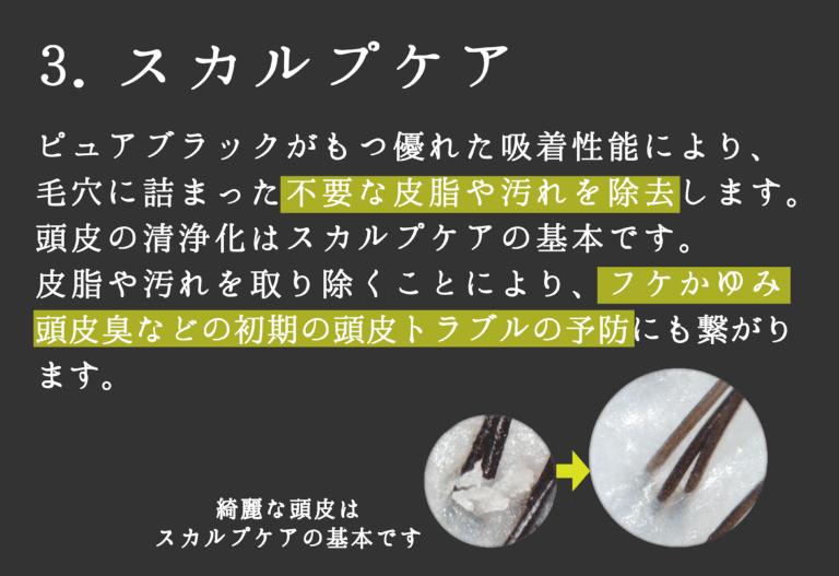 スカルプケア-ピュアブラックのもつ吸着力で、毛穴に詰まった不要な皮脂や汚れを取り除き、フケやかゆみを予防します
